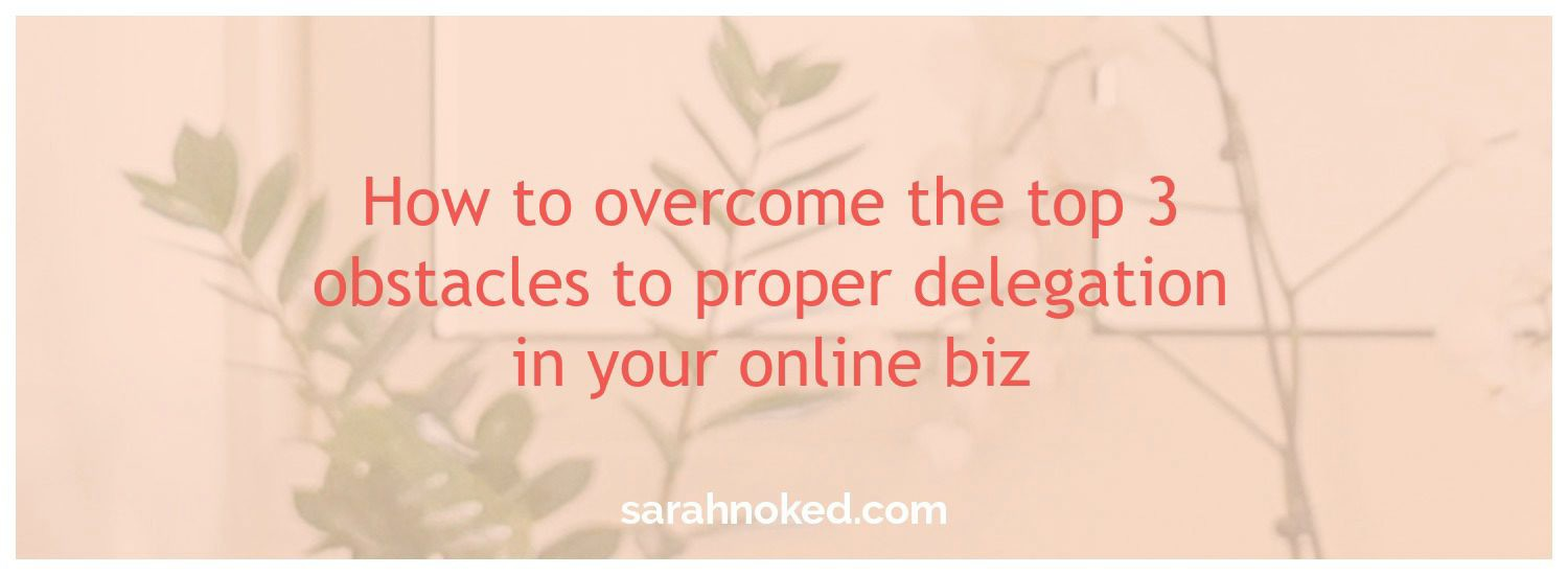 How to overcome the top 3 obstacles to proper delegation in your online biz